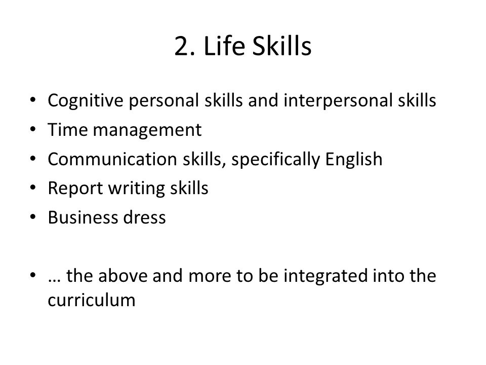 2. Life Skills Cognitive personal skills and interpersonal skills Time management Communication skills, specifically English Report writing skills Bus