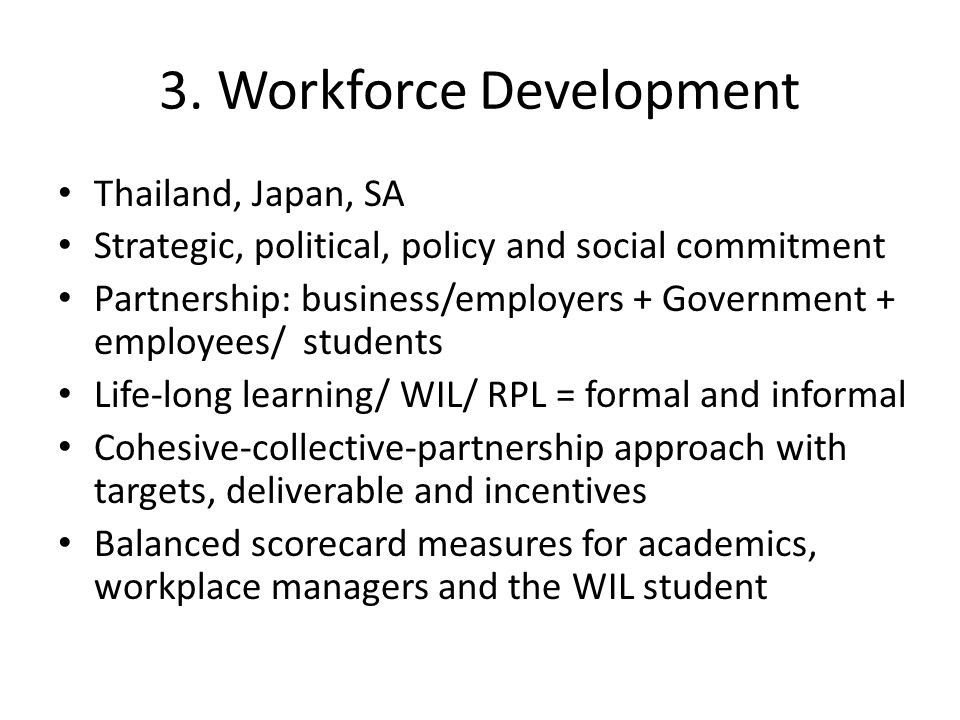 3. Workforce Development Thailand, Japan, SA Strategic, political, policy and social commitment Partnership: business/employers + Government + employe