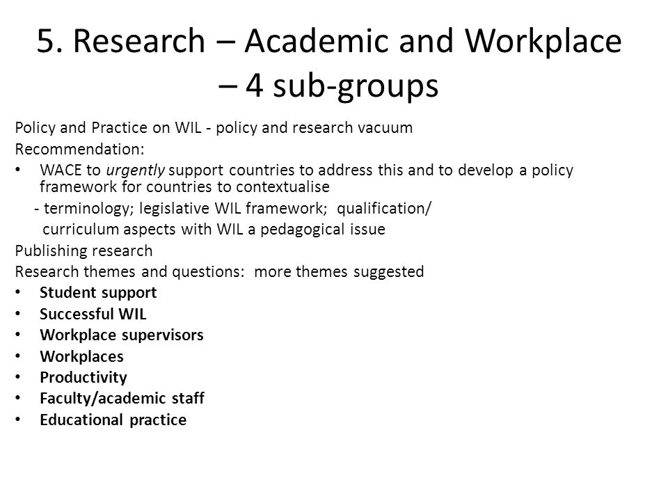 5. Research – Academic and Workplace – 4 sub-groups Policy and Practice on WIL - policy and research vacuum Recommendation: WACE to urgently support c