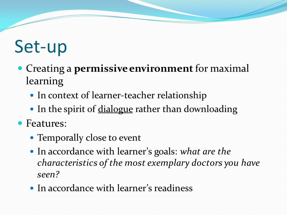 Set-up Creating a permissive environment for maximal learning In context of learner-teacher relationship In the spirit of dialogue rather than downloa