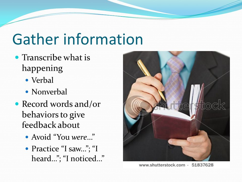 Gather information Transcribe what is happening Verbal Nonverbal Record words and/or behaviors to give feedback about Avoid You were… Practice I saw…;