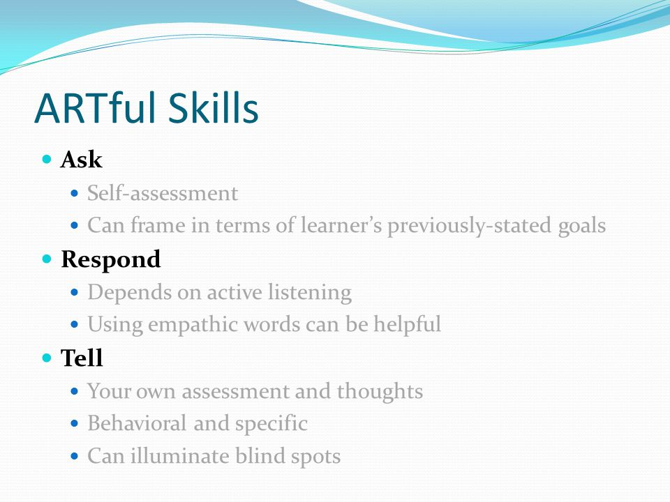ARTful Skills Ask Self-assessment Can frame in terms of learners previously-stated goals Respond Depends on active listening Using empathic words can