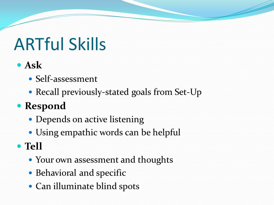 ARTful Skills Ask Self-assessment Recall previously-stated goals from Set-Up Respond Depends on active listening Using empathic words can be helpful T