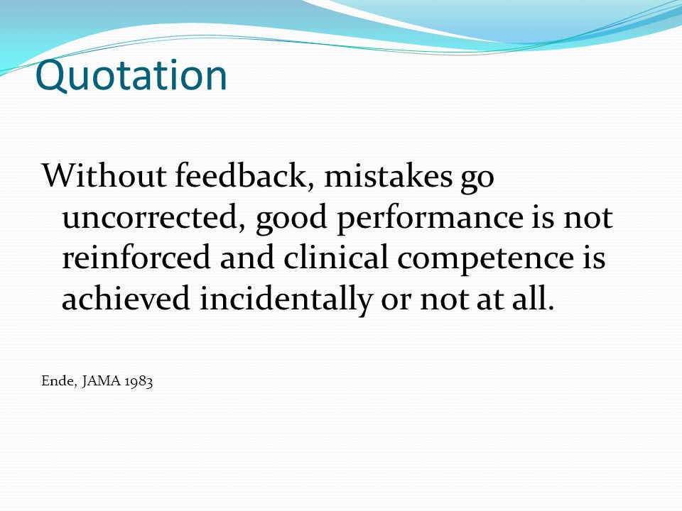 Quotation Without feedback, mistakes go uncorrected, good performance is not reinforced and clinical competence is achieved incidentally or not at all