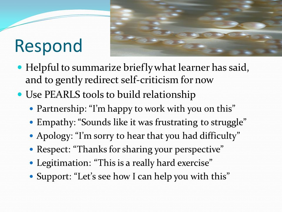 Respond Helpful to summarize briefly what learner has said, and to gently redirect self-criticism for now Use PEARLS tools to build relationship Partn