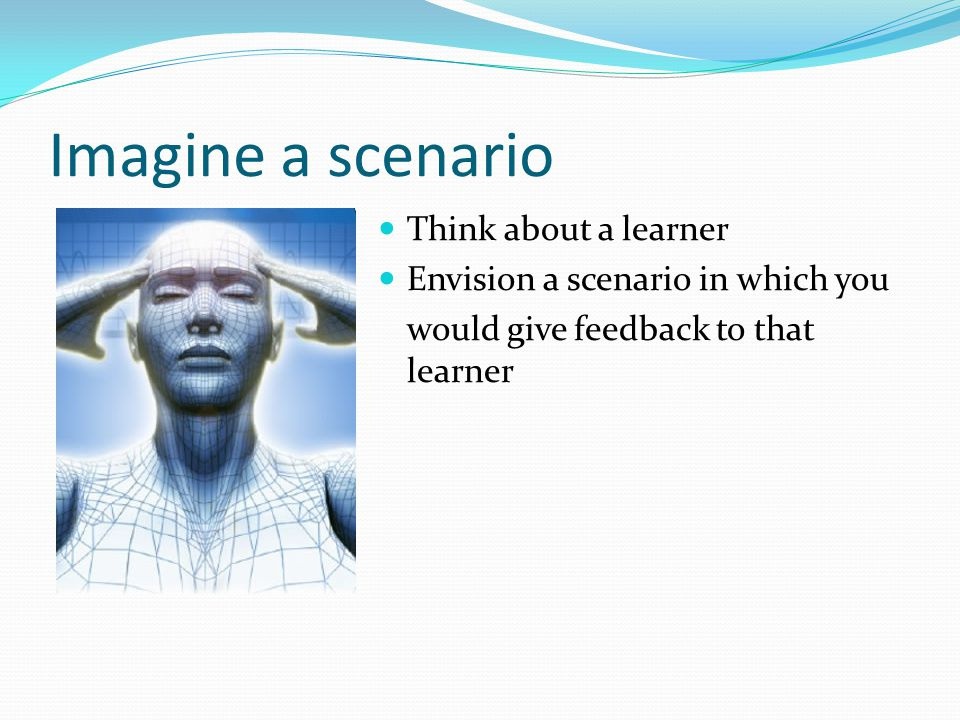 Imagine a scenario Think about a learner Envision a scenario in which you would give feedback to that learner