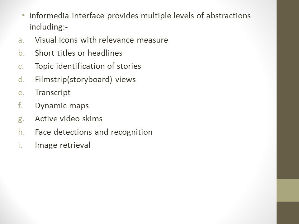Informedia interface provides multiple levels of abstractions including:- a.Visual Icons with relevance measure b.Short titles or headlines c.Topic identification of stories d.Filmstrip(storyboard) views e.Transcript f.Dynamic maps g.Active video skims h.Face detections and recognition i.Image retrieval