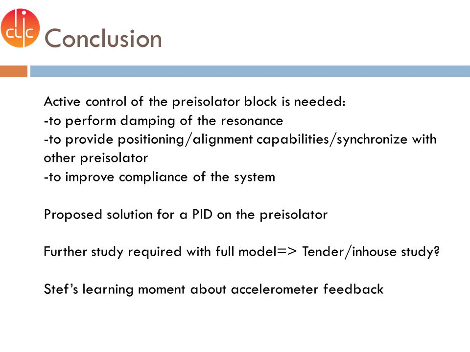 Conclusion Active control of the preisolator block is needed: -to perform damping of the resonance -to provide positioning/alignment capabilities/synchronize with other preisolator -to improve compliance of the system Proposed solution for a PID on the preisolator Further study required with full model=> Tender/inhouse study.