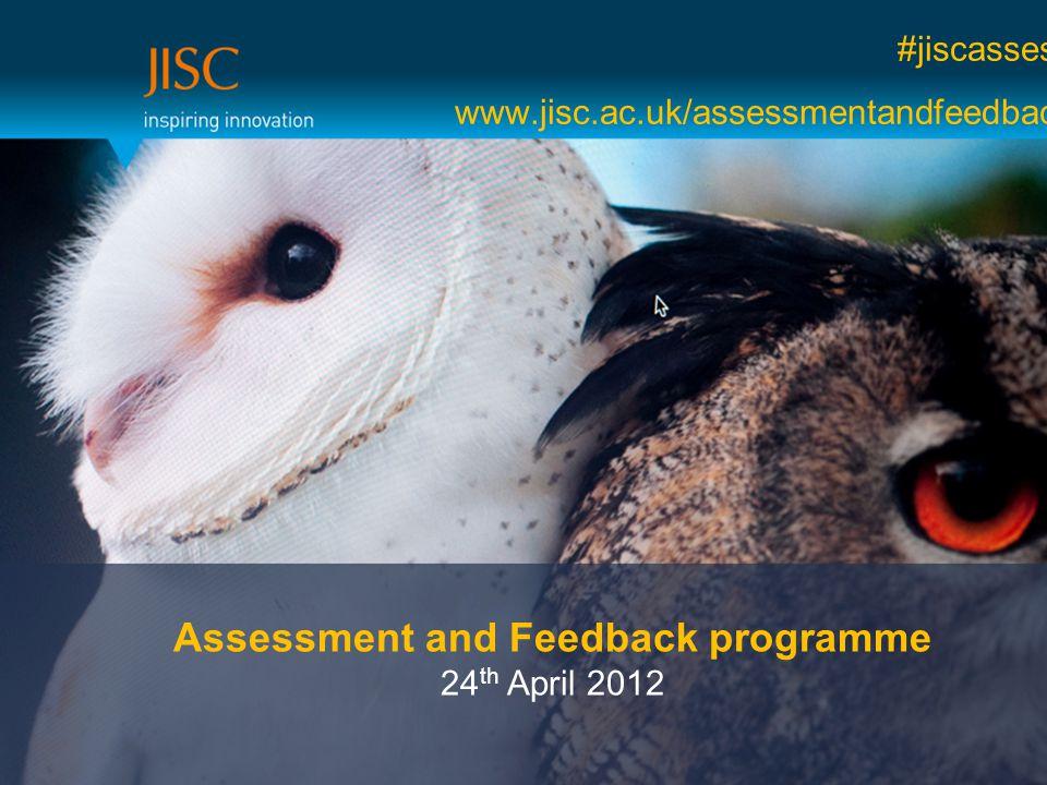 #jiscassess www.jisc.ac.uk/assessmentandfeedback Assessment and Feedback programme 24 th April 2012