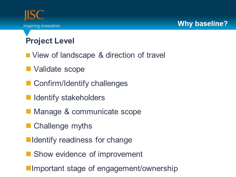 Why baseline? Project Level View of landscape & direction of travel Validate scope Confirm/Identify challenges Identify stakeholders Manage & communic