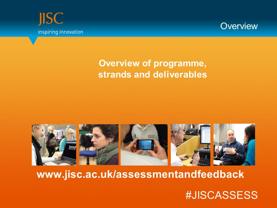 Overview www.jisc.ac.uk/assessmentandfeedback #JISCASSESS Overview of programme, strands and deliverables
