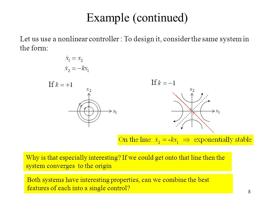 8 Example (continued) Let us use a nonlinear controller : To design it, consider the same system in the form: If Why is that especially interesting.