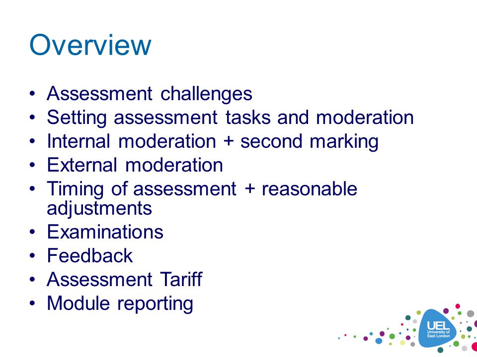 Overview Assessment challenges Setting assessment tasks and moderation Internal moderation + second marking External moderation Timing of assessment + reasonable adjustments Examinations Feedback Assessment Tariff Module reporting