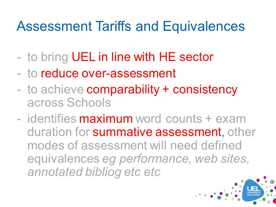 Assessment Tariffs and Equivalences -to bring UEL in line with HE sector -to reduce over-assessment -to achieve comparability + consistency across Schools -identifies maximum word counts + exam duration for summative assessment, other modes of assessment will need defined equivalences eg performance, web sites, annotated bibliog etc etc