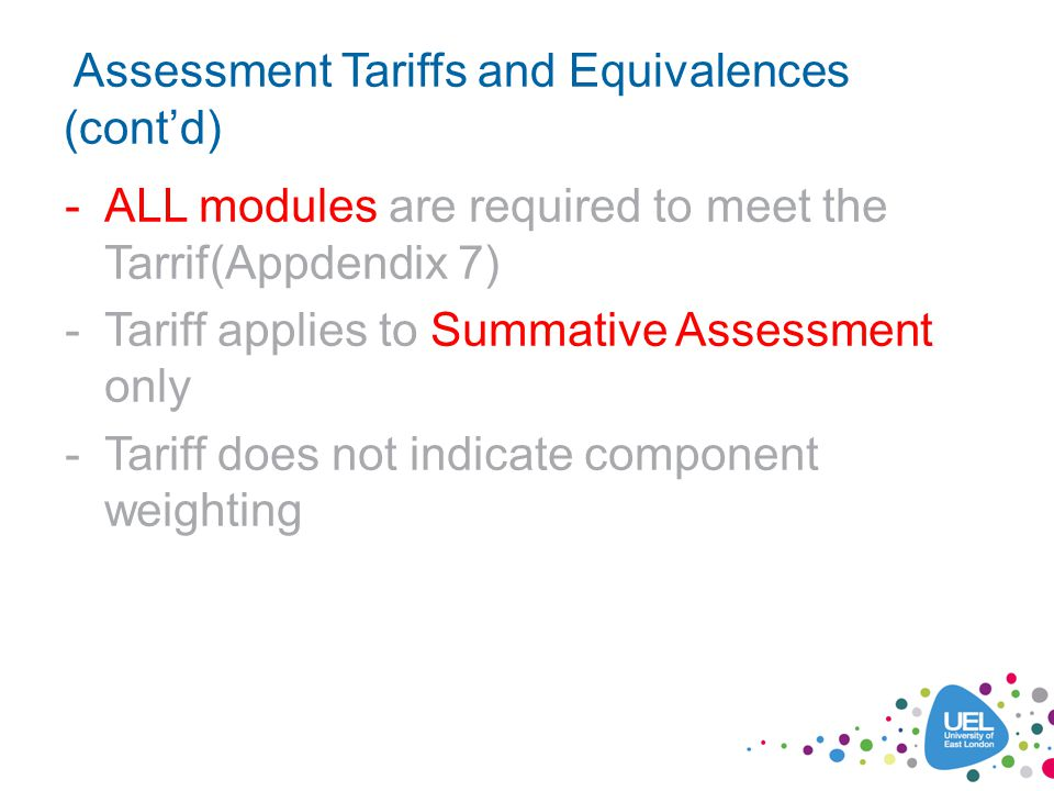 Assessment Tariffs and Equivalences (contd) -ALL modules are required to meet the Tarrif(Appdendix 7) -Tariff applies to Summative Assessment only -Tariff does not indicate component weighting