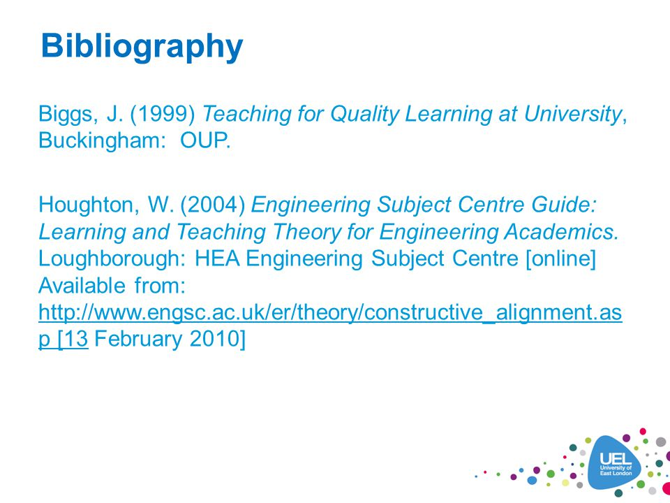 Bibliography Biggs, J. (1999) Teaching for Quality Learning at University, Buckingham: OUP.