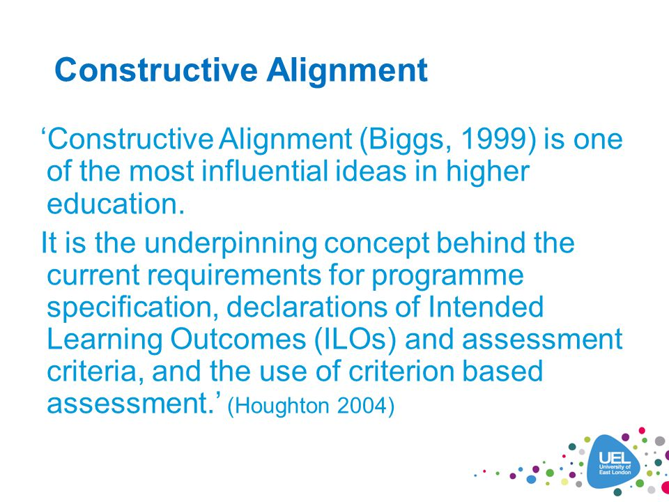 Constructive Alignment Constructive Alignment (Biggs, 1999) is one of the most influential ideas in higher education.