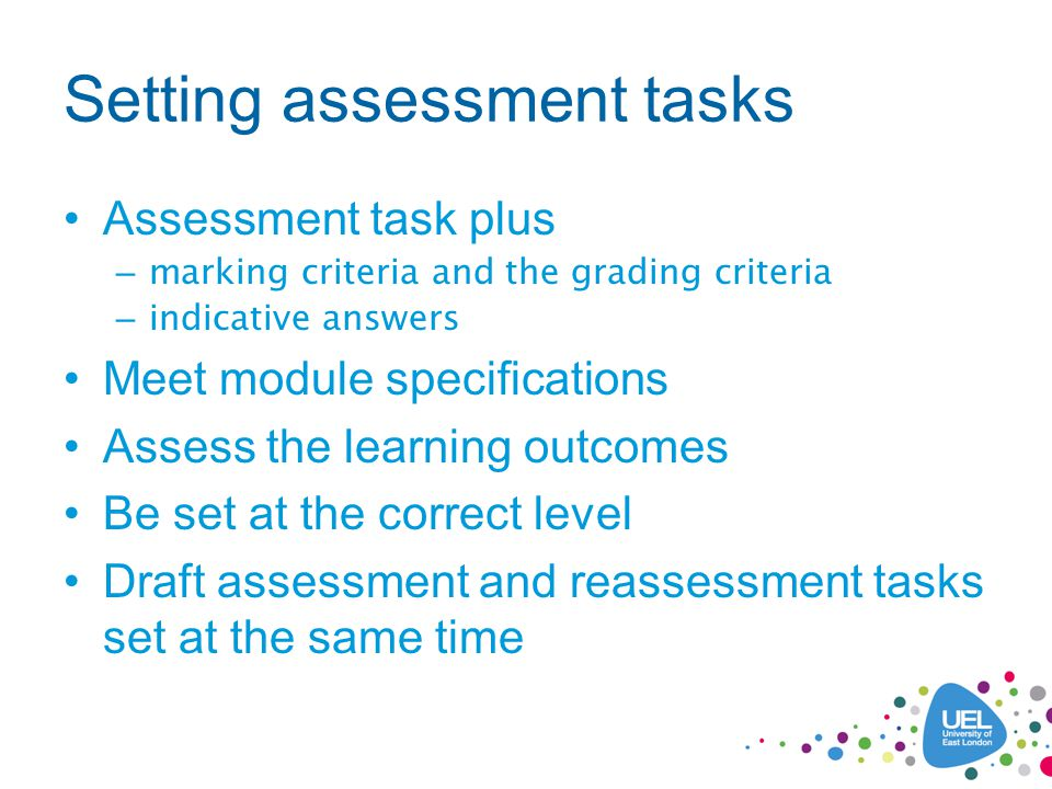 Setting assessment tasks Assessment task plus – marking criteria and the grading criteria – indicative answers Meet module specifications Assess the learning outcomes Be set at the correct level Draft assessment and reassessment tasks set at the same time