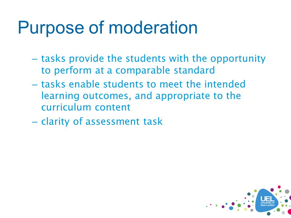 Purpose of moderation – tasks provide the students with the opportunity to perform at a comparable standard – tasks enable students to meet the intended learning outcomes, and appropriate to the curriculum content – clarity of assessment task