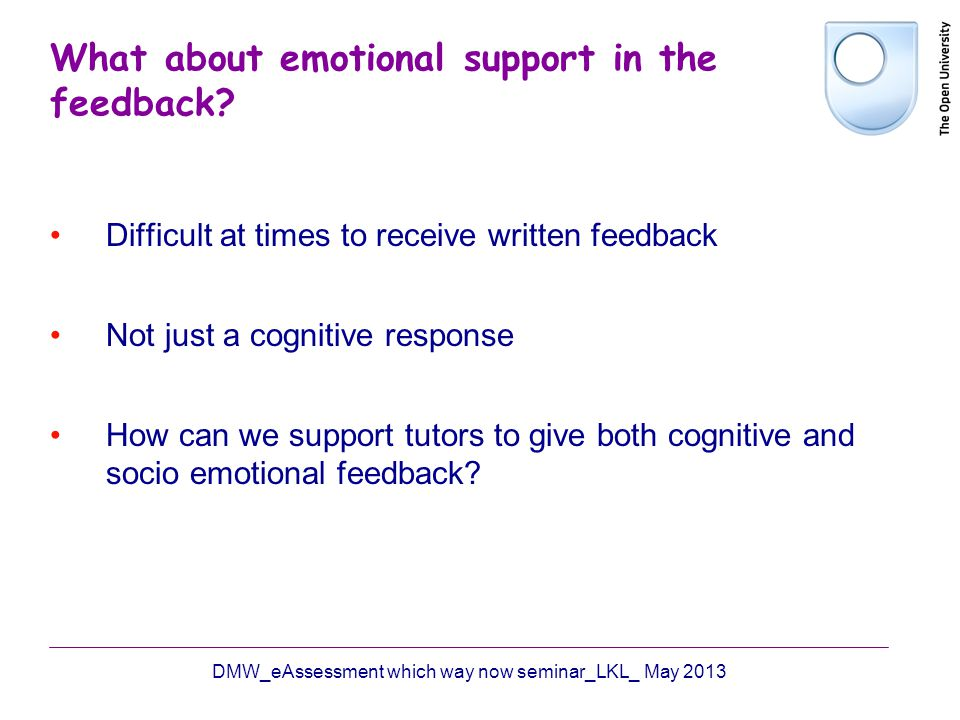 What about emotional support in the feedback? Difficult at times to receive written feedback Not just a cognitive response How can we support tutors t