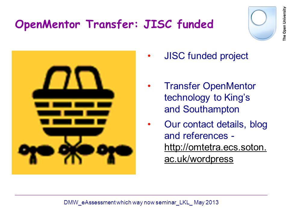 OpenMentor Transfer: JISC funded JISC funded project Transfer OpenMentor technology to Kings and Southampton Our contact details, blog and references - http://omtetra.ecs.soton.