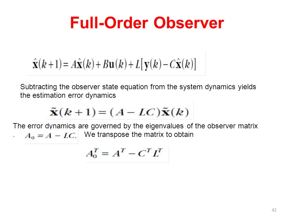 Full-Order Observer 42 Subtracting the observer state equation from the system dynamics yields the estimation error dynamics The error dynamics are go