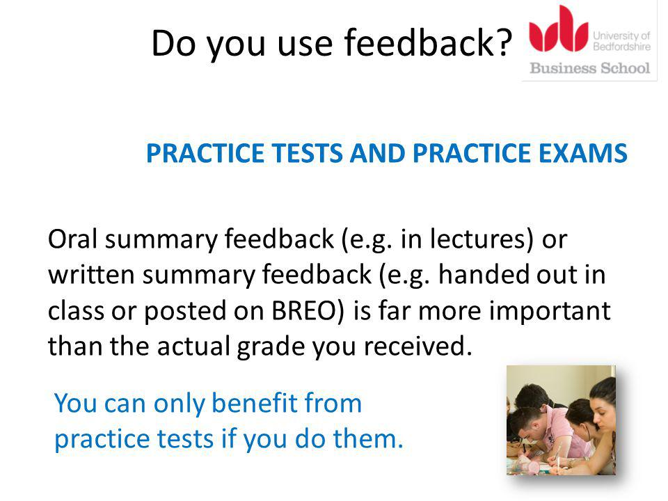 Do you use feedback. PRACTICE TESTS AND PRACTICE EXAMS Oral summary feedback (e.g.