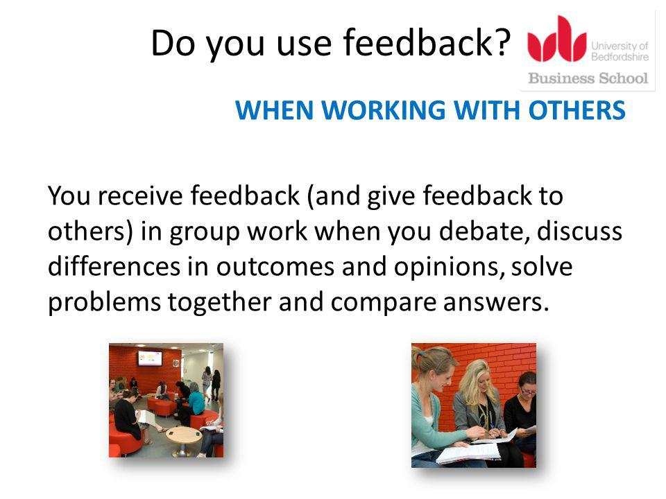 Do you use feedback? WHEN WORKING WITH OTHERS You receive feedback (and give feedback to others) in group work when you debate, discuss differences in