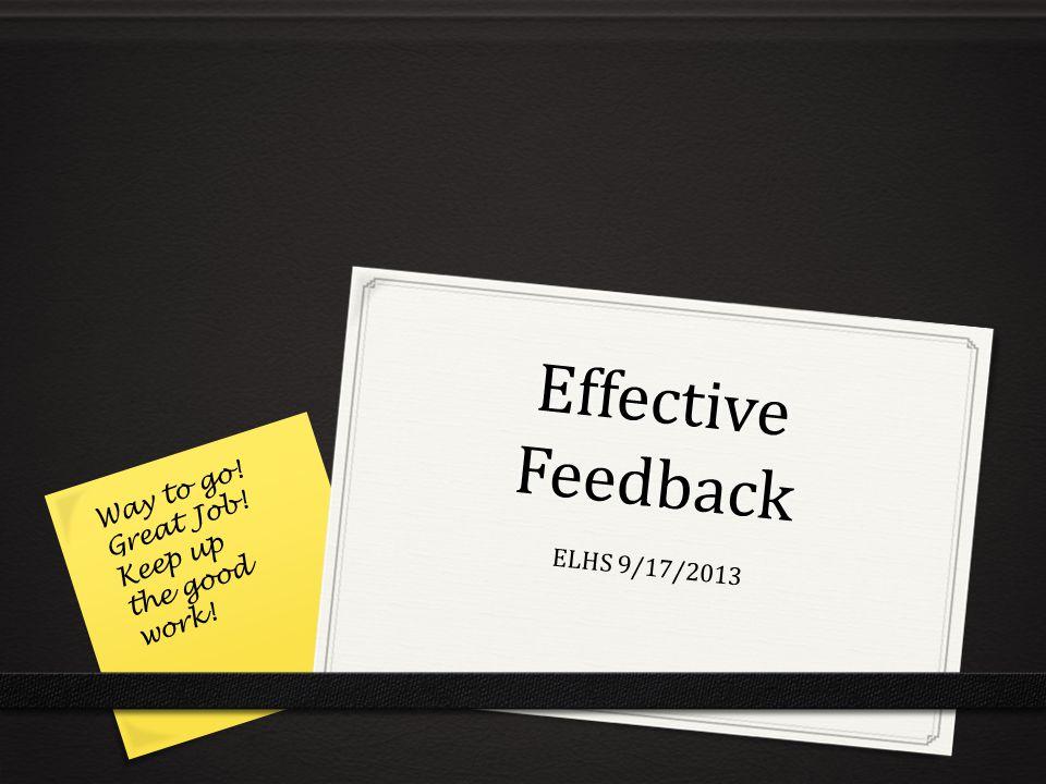 Effective Feedback ELHS 9/17/2013 Way to go! Great Job! Keep up the good work!