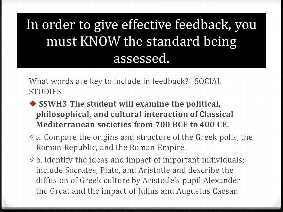 In order to give effective feedback, you must KNOW the standard being assessed. What words are key to include in feedback? SOCIAL STUDIES SSWH3 The st