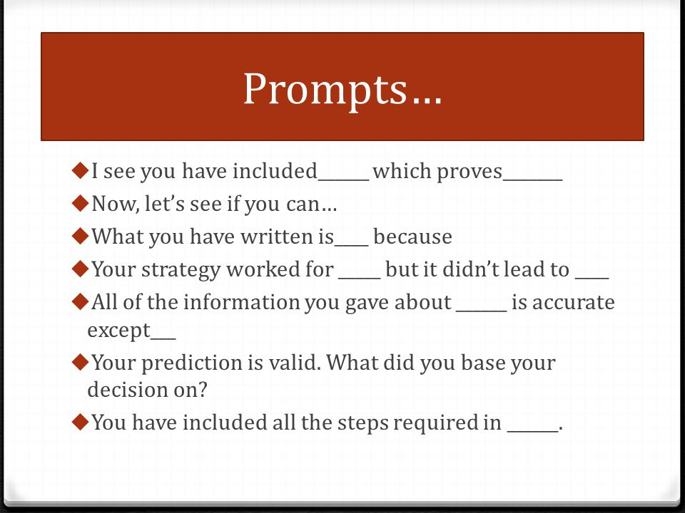 Prompts… I see you have included______ which proves_______ Now, lets see if you can… What you have written is____ because Your strategy worked for ___