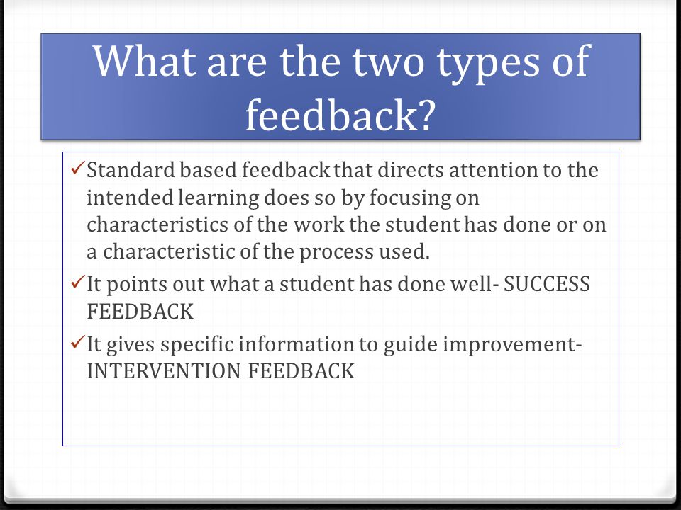 What are the two types of feedback? Standard based feedback that directs attention to the intended learning does so by focusing on characteristics of