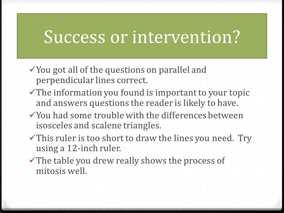 Success or intervention.You got all of the questions on parallel and perpendicular lines correct.