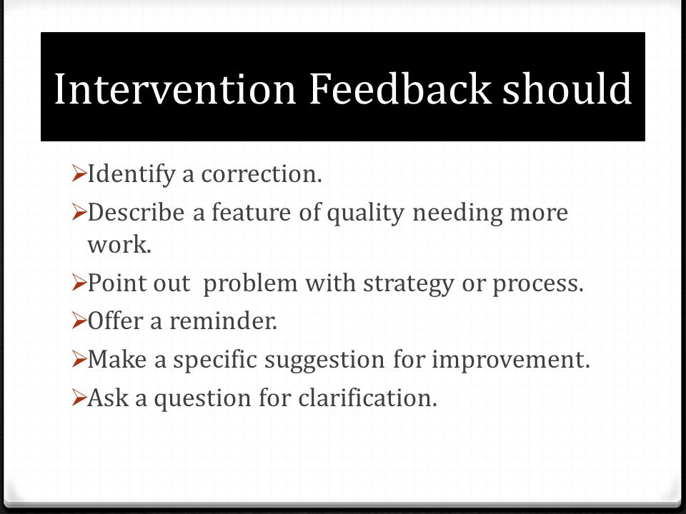 Intervention Feedback should Identify a correction. Describe a feature of quality needing more work. Point out problem with strategy or process. Offer