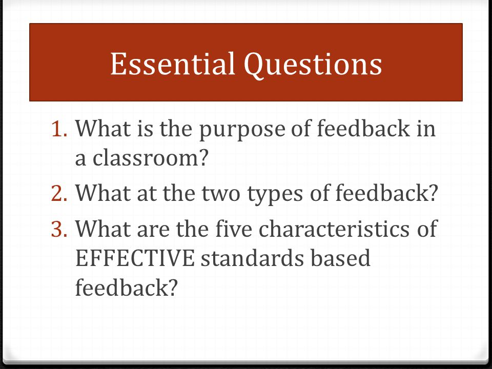 Essential Questions 1. What is the purpose of feedback in a classroom? 2. What at the two types of feedback? 3. What are the five characteristics of E