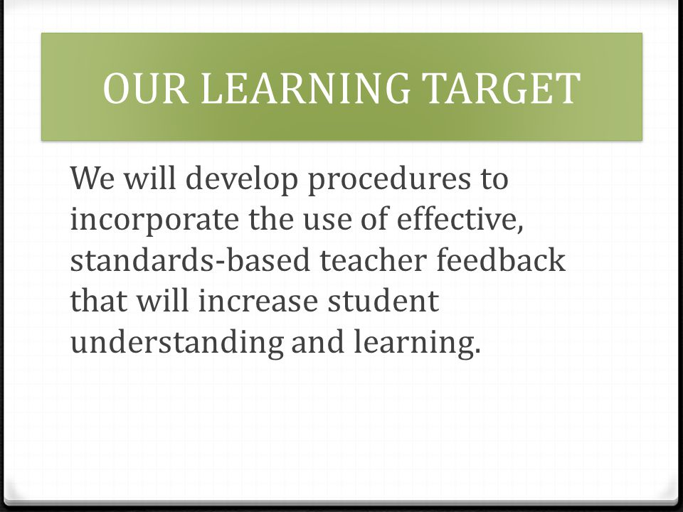 OUR LEARNING TARGET We will develop procedures to incorporate the use of effective, standards-based teacher feedback that will increase student understanding and learning.