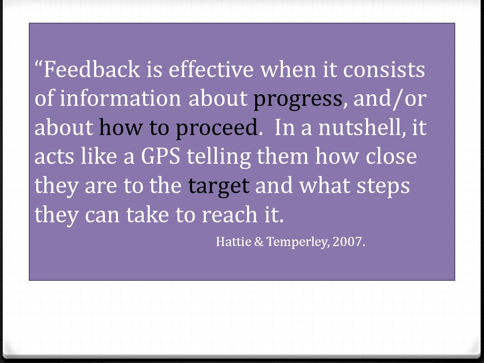 Feedback is effective when it consists of information about progress, and/or about how to proceed. In a nutshell, it acts like a GPS telling them how