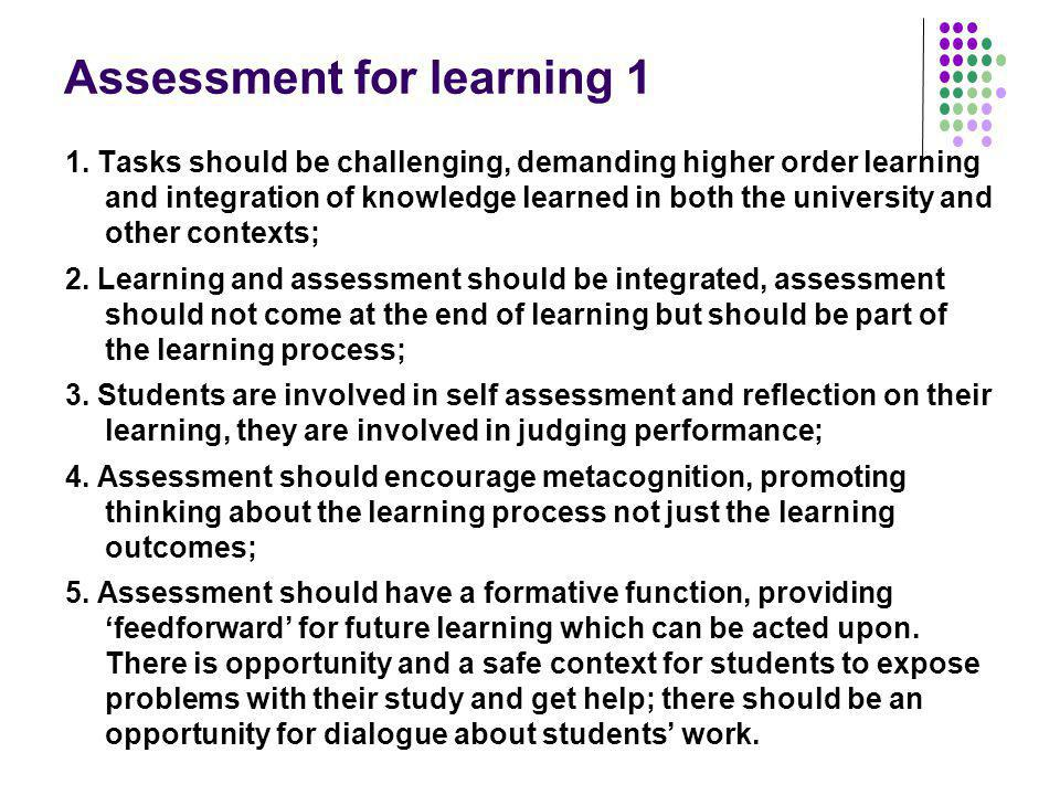 Assessment for learning 1 1. Tasks should be challenging, demanding higher order learning and integration of knowledge learned in both the university