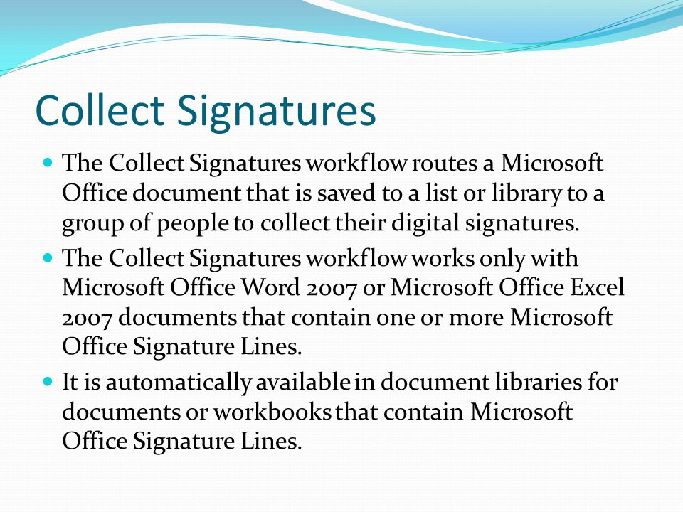 Collect Signatures The Collect Signatures workflow routes a Microsoft Office document that is saved to a list or library to a group of people to collect their digital signatures.