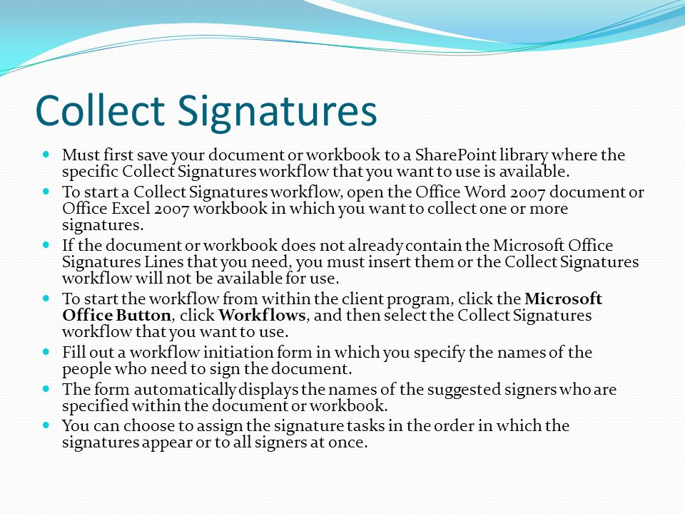 Collect Signatures Must first save your document or workbook to a SharePoint library where the specific Collect Signatures workflow that you want to use is available.