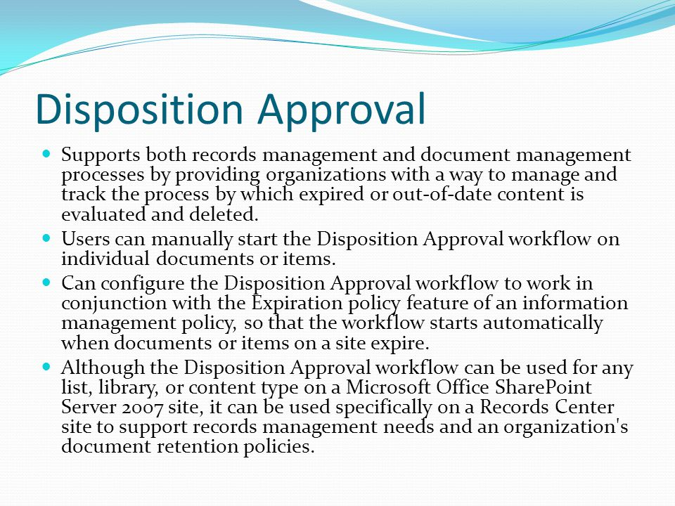 Disposition Approval Supports both records management and document management processes by providing organizations with a way to manage and track the process by which expired or out-of-date content is evaluated and deleted.