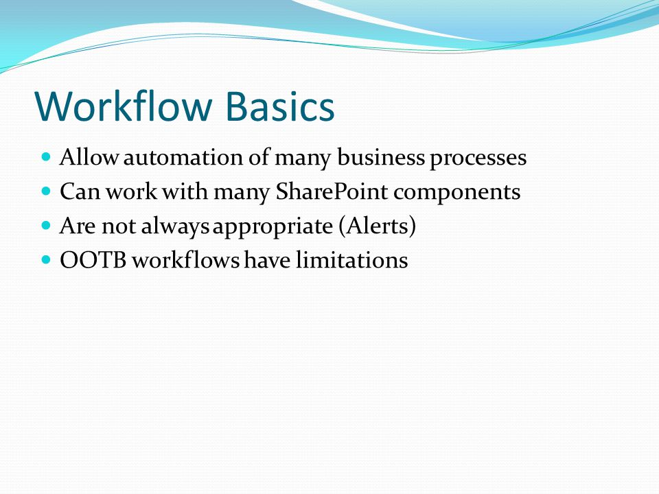 Workflow Basics Allow automation of many business processes Can work with many SharePoint components Are not always appropriate (Alerts) OOTB workflows have limitations