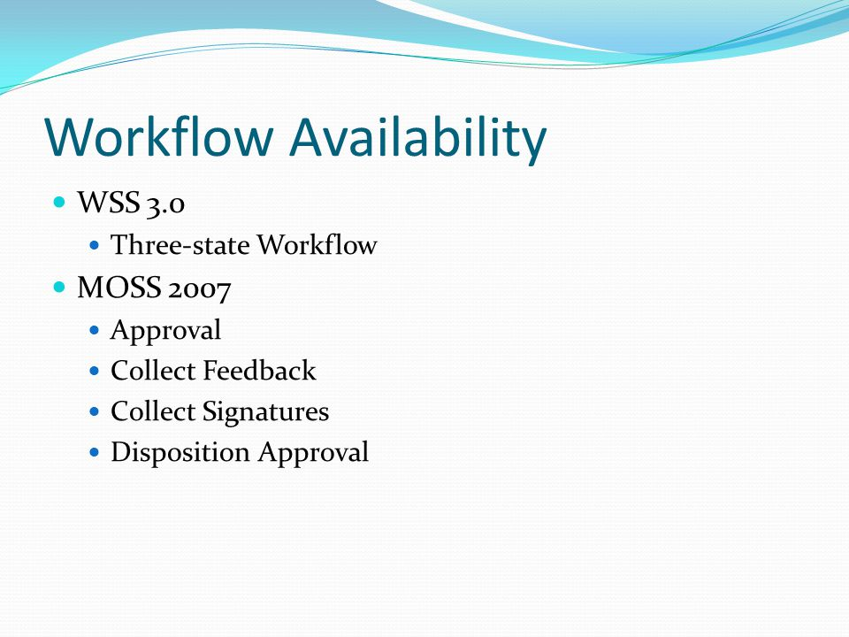 Workflow Availability WSS 3.0 Three-state Workflow MOSS 2007 Approval Collect Feedback Collect Signatures Disposition Approval