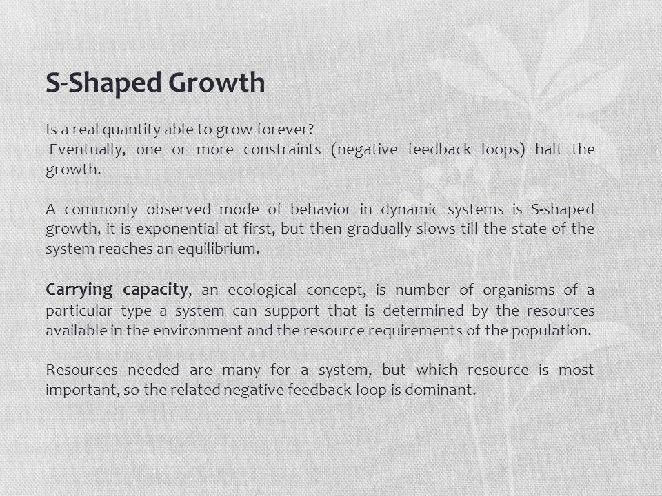 S-Shaped Growth Is a real quantity able to grow forever? Eventually, one or more constraints (negative feedback loops) halt the growth. A commonly obs