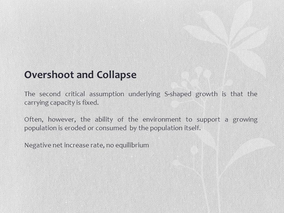 Overshoot and Collapse The second critical assumption underlying S-shaped growth is that the carrying capacity is fixed.