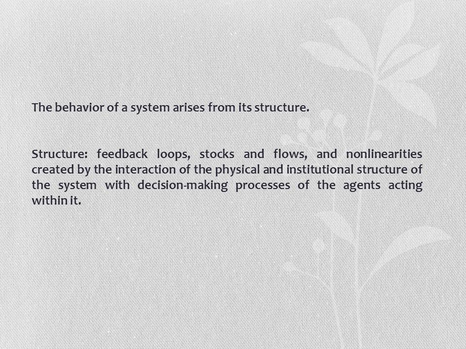 The behavior of a system arises from its structure. Structure: feedback loops, stocks and flows, and nonlinearities created by the interaction of the