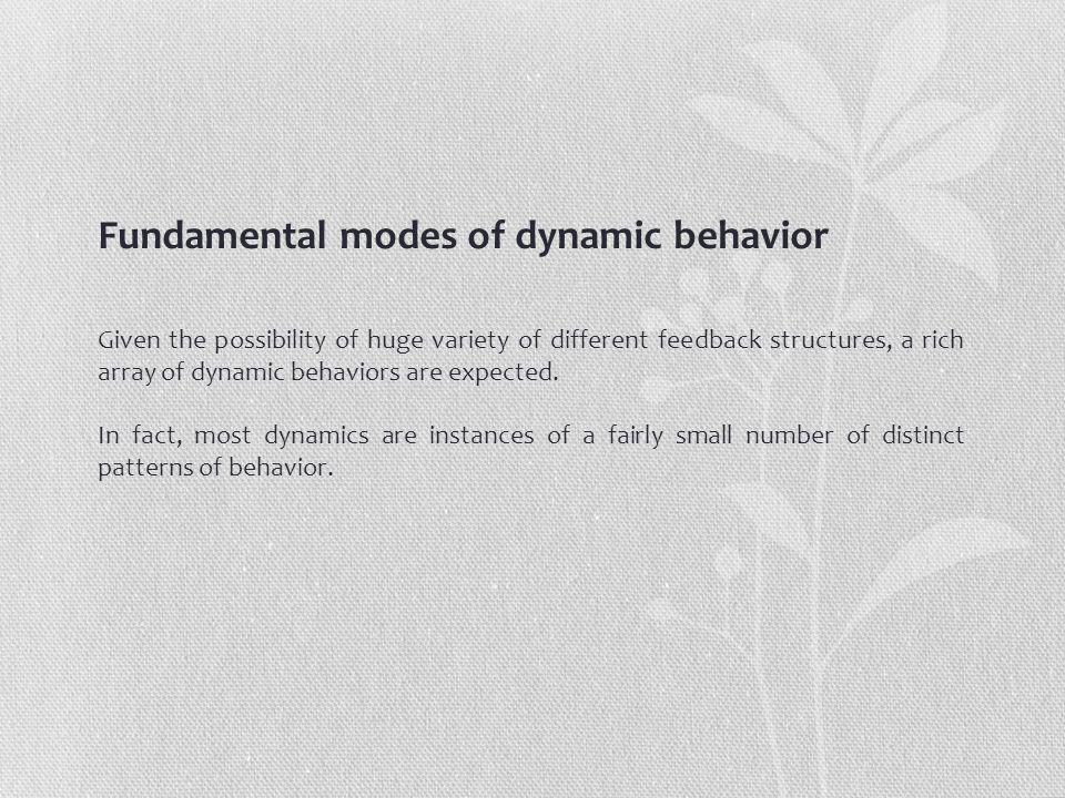 Fundamental modes of dynamic behavior Given the possibility of huge variety of different feedback structures, a rich array of dynamic behaviors are expected.