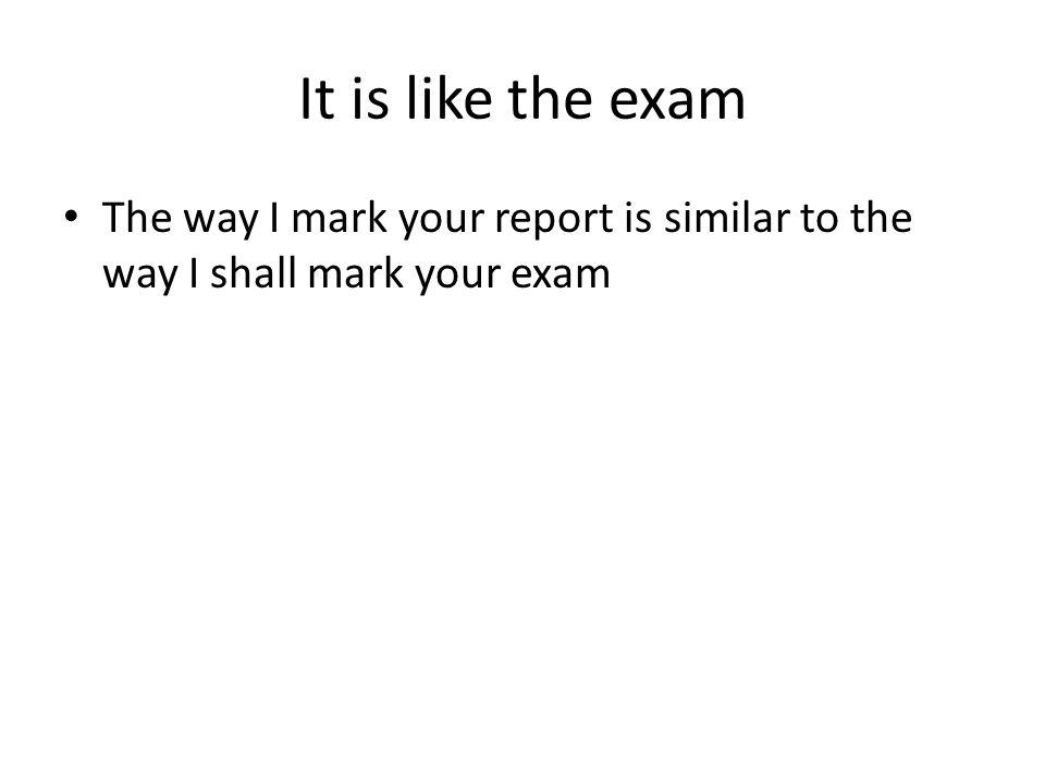 It is like the exam The way I mark your report is similar to the way I shall mark your exam
