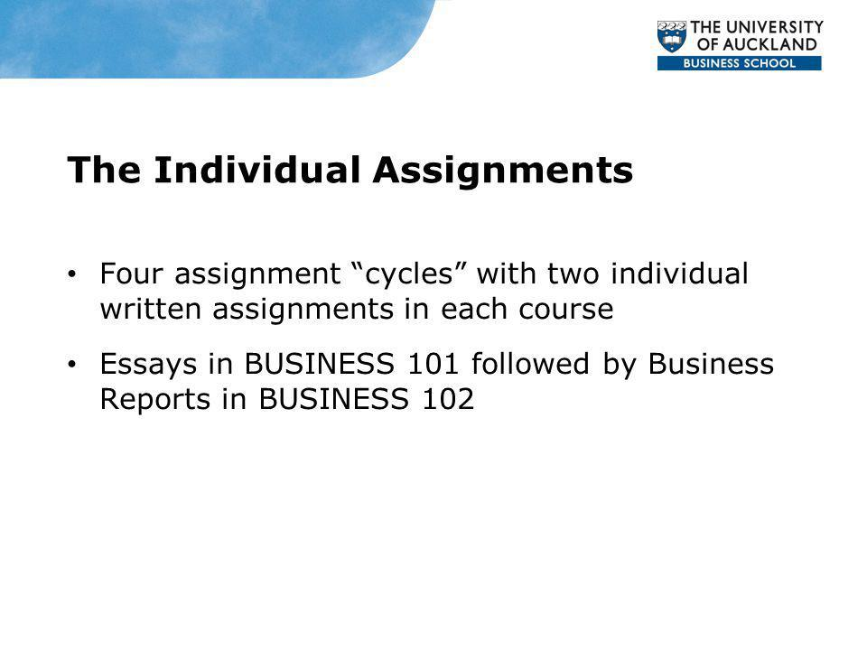 The Individual Assignments Four assignment cycles with two individual written assignments in each course Essays in BUSINESS 101 followed by Business Reports in BUSINESS 102