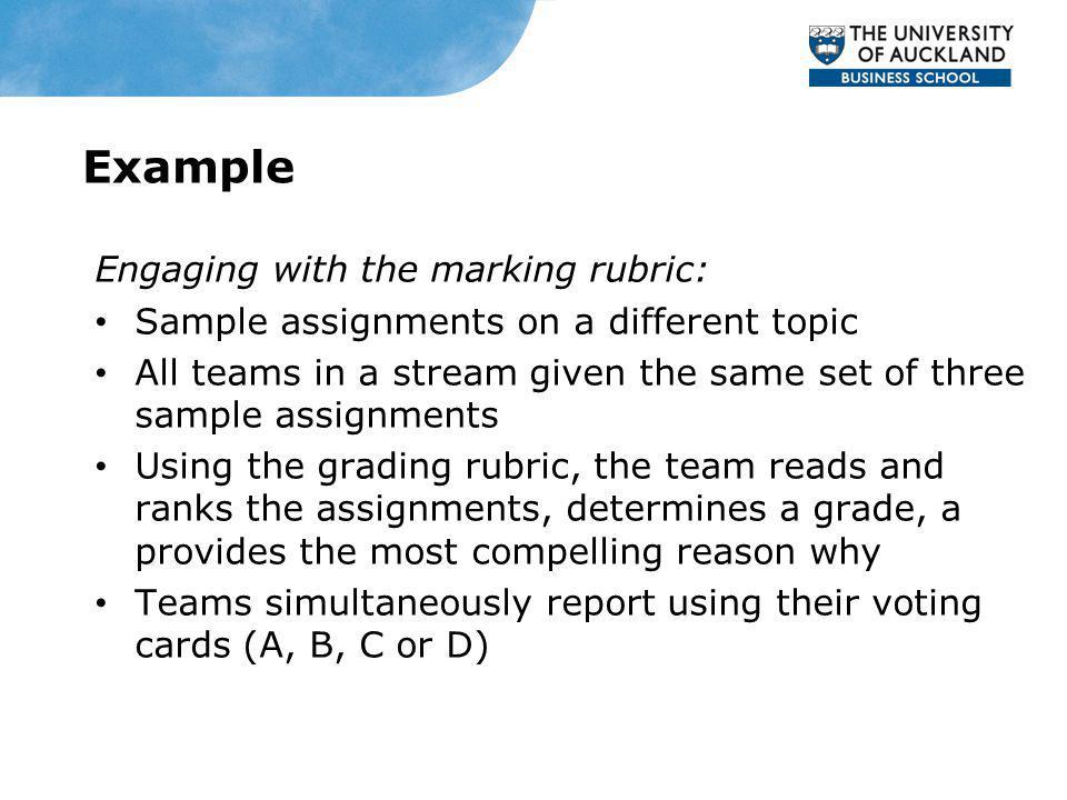 Example Engaging with the marking rubric: Sample assignments on a different topic All teams in a stream given the same set of three sample assignments Using the grading rubric, the team reads and ranks the assignments, determines a grade, a provides the most compelling reason why Teams simultaneously report using their voting cards (A, B, C or D)
